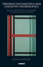 Freudian Unconscious and Cognitive Neuroscience : From Unconscious Fantasies to Neural Algorithms - Vesa Talvitie