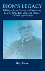 Bion's Legacy : Bibliography of Primary and Secondary Sources of the Life, Work and Ideas of Wilfred Ruprecht Bion - Harry Karnac