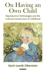 On Having an Own Child : Reproductive Technologies and the Cultural Construction of Childhood - Karin Lesnik-Oberstein