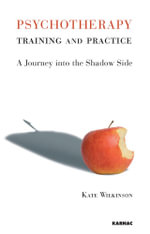 Psychotherapy Training and Practice : A Journey into the Shadow Side - Kate Wilkinson