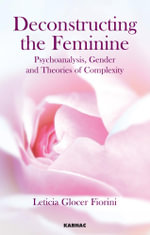 Deconstructing the Feminine : Psychoanalysis, Gender and Theories of Complexity - Leticia Glocer Fiorini