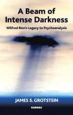 A Beam of Intense Darkness : Wilfred Bion's Legacy to Psychoanalysis - James S. Grotstein