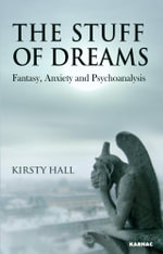 The Stuff of Dreams : Anxiety, Fantasy, and Psychoanalysis - Kirsty Hall