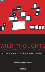 Wild Thoughts Searching for a Thinker : A Clinical Application of W.R. Bion's Theories - Rafael E. Lopez-Corvo