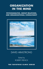 Organization in the Mind : Psychoanalysis, Group Relations and Organizational Consultancy - David Armstrong
