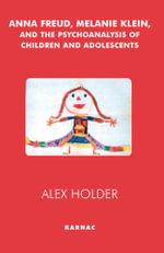 Anna Freud, Melanie Klein, and the Psychoanalysis of Children and Adolescents - Alex Holder