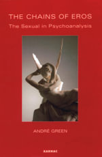The Chains of Eros : The Sexual in Psychoanalysis - Andre Green