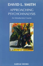 Approaching Psychoanalysis : An Introductory Course - David L. Smith