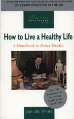 How to Live a Healthy Life : A Handbook to Better Health - Jan de Vries