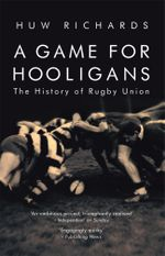 A Game for Hooligans : The History of Rugby Union - Huw Richards