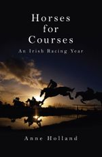 Horses for Courses : An Irish Racing Year - Anne Holland