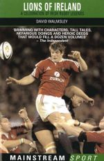 Lions of Ireland : A Celebration of Irish Rugby Legends - David Walmsley