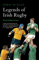 Legends of Irish Rugby : Forty Golden Greats - John Scally