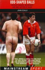 Odd-Shaped Balls : Mischief-Makers, Miscreants and Mad-Hatters Of Rugby - John Scally