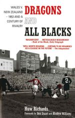 Dragons and All Blacks : Wales v. New Zealand - 1953 and a Century of Rivalry - Huw Richards
