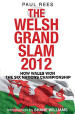 The Welsh Grand Slam 2012 : How Wales Won the Six Nations Championship - Paul Rees