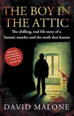 The Boy in the Attic : The Chilling, Real-Life Story of a Satanic Murder and the Truth That Haunts - David Malone