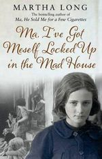 Ma, I've Got Meself Locked Up in the Mad House : The True Story of a Frightened Young Girl Who is D... - Martha Long