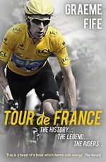 Tour De France : The History... The Legend... The Riders... - Graeme Fife