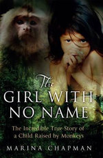 The Girl with No Name : The Incredible True Story of a Child Raised by Monkeys - Marina Chapman