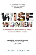 Wise Women : Wit and Wisdom from Some of the World's Most Extraordinary Women - Carole McKenzie
