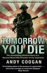 Tomorrow You Die : The Astonishing Survival Story of a Second World War Prisoner of the Japanese - Andy Coogan