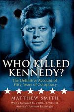 Who Killed Kennedy? : The Definitive Account of Fifty Years of Conspiracy - Matthew Smith