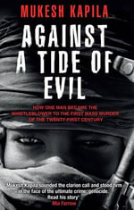 Against a Tide of Evil : How One Man Became the Whistleblower to the First Mass Murder of the Twenty-First Century - Mukesh Kapila