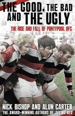 The Good, the Bad and the Ugly : The Rise and Fall of Pontypool RFC - Nicholas Bishop