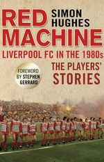 Red Machine : Liverpool FC in the '80s: the Players' Stories - Simon Hughes