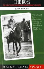 The Boss : The Life and Times of Horseracing Legend Gordon W. Richards - John Budden