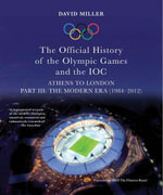 The Official History of the Olympic Games and the IOC - Part III : The Modern Era (1984-2012) - David Miller