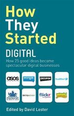 How They Started Digital : How 30 Good Ideas Became Spectacular Digital Businesses - David Lester