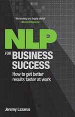 NLP for Business Success : How to Get Better Results Faster at Work - Jeremy Lazarus