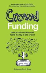 Crowd Funding : How to Raise Money and Make Money in the Crowd - Modwenna Rees-Mogg