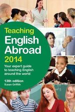 Teaching English Abroad 2014 : Your Expert Guide to Teaching English Around the World - Susan Griffith