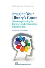 Imagine Your Library's Future : Scenario Planning for Libraries and information Organisations - Steve O'Connor