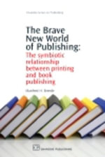 The Brave New World of Publishing : The Symbiotic Relationship Between Printing and Book Publishing - Manfred Breede