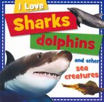Sharks Dolphins and other Sea Creatures : I Love - Sarah Creese