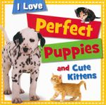 Perfect Puppies and Cute Kittens : I Love - Sarah Creese