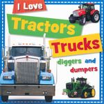 Tractors Trucks Diggers and Dumpers : I Love - Sarah Creese