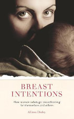 Breast Intentions : How Women Sabotage Breastfeeding for Themselves and Others - Allison Dixley