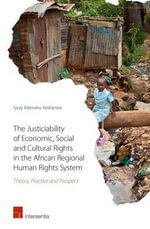 The Justiciability of Economic, Social and Cultural Rights in the African Regional Human Rights System : Law, Principles, and Policy - Sisay Alemahu Yeshanew