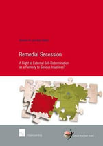 Remedial Secession : A Right to External Self-Determination as a Remedy to Serious Injustices? - Simone van den Driest