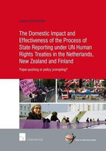 The Domestic Impact and Effectiveness of the Process of State Reporting Under Un Human Rights Treaties in the Netherlands, New Zealand and Finland : Paper-Pushing or Policy Prompting? - Jasper Krommendijk