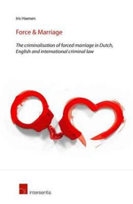 Force & Marriage : The Criminalisation of Forced Marriage in Dutch, English and International Criminal Law - Iris Haenen