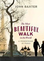 The Most Beautiful Walk in the World : A Pedestrian in Paris - John Baxter