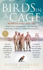 Birds in a Cage : Germany, 1941. Four POW Birdwatchers. The Unlikely Beginning of British Wildlife Conservation - Derek Niemann