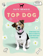 Top Dog : Everything You Need to Know to Make Your Mutt Marvellous - Kate Bendix