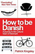 How to be Danish : A Journey to the Cultural Heart of Denmark - Patrick Kingsley